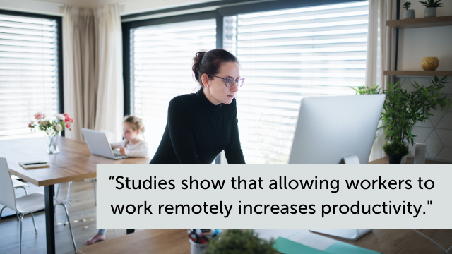 """""""Studies show that allowing workers to work remotely increases productivity."""""""
