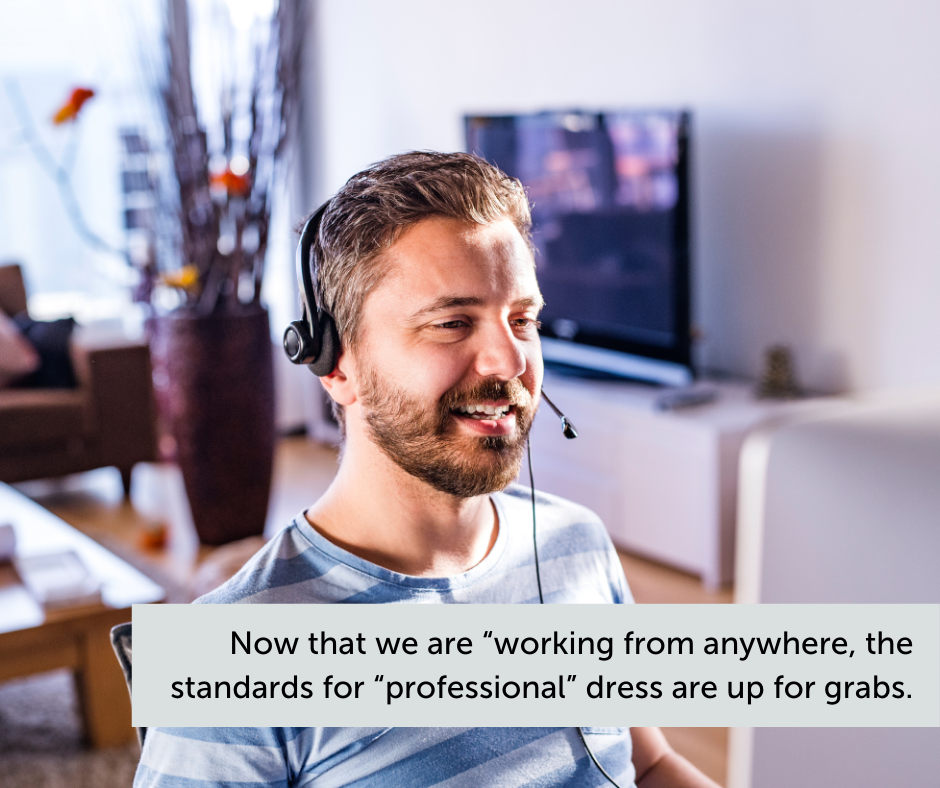 Now that we are working from anywhere, the standards for professional dress are up for grabs