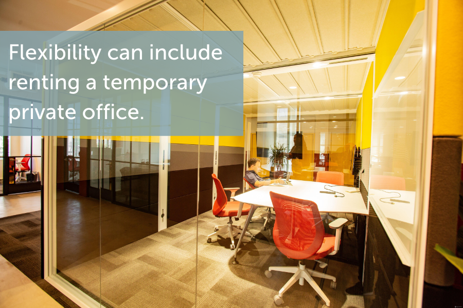 Flexibility can include renting a temporary office.