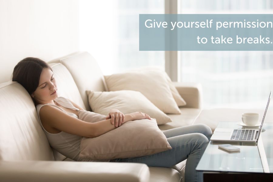 Give yourself permission to take breaks